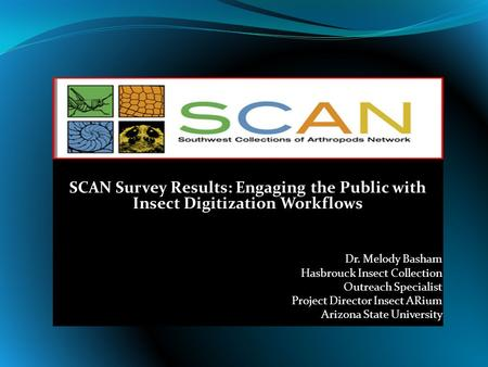 SCAN Survey Results: Engaging the Public with Insect Digitization Workflows Dr. Melody Basham Hasbrouck Insect Collection Outreach Specialist Project Director.