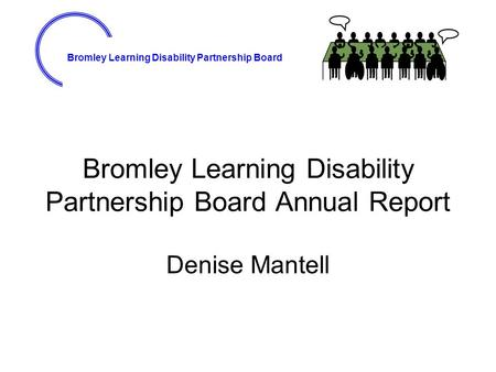 Bromley Learning Disability Partnership Board Bromley Learning Disability Partnership Board Annual Report Denise Mantell.