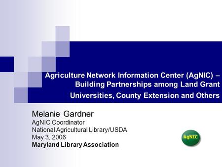 Agriculture Network Information Center (AgNIC) – Building Partnerships among Land Grant Universities, County Extension and Others Melanie Gardner AgNIC.