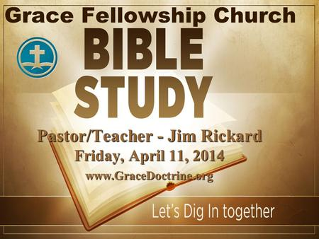 Grace Fellowship Church Pastor/Teacher - Jim Rickard Friday, April 11, 2014 www.GraceDoctrine.org.