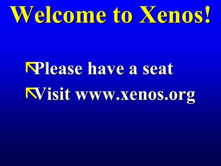 Welcome to Xenos! ãPlease have a seat ãVisit www.xenos.org.