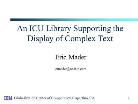 1 An ICU Library Supporting the Display of Complex Text Eric Mader Globalization Center of Competency, Cupertino, CA.
