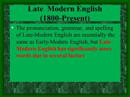 Late Modern English (1800-Present) The pronunciation, grammar, and spelling of Late-Modern English are essentially the same as Early-Modern English, but.