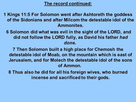The record continued: 1 Kings 11:5 For Solomon went after Ashtoreth the goddess of the Sidonians and after Milcom the detestable idol of the Ammonites.