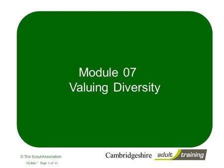 © The Scout Association Cambridgeshire Module 7 Page: 1 of 41 Module 07 Valuing <strong>Diversity</strong>.