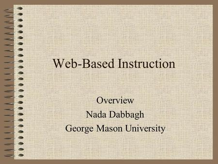 Web-Based Instruction Overview Nada Dabbagh George Mason University.