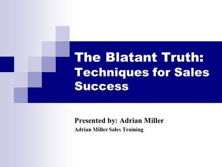 The Blatant Truth: Techniques for Sales Success Presented by: Adrian Miller Adrian Miller Sales Training.