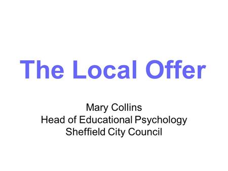 Mary Collins Head of Educational Psychology Sheffield City Council The Local Offer.