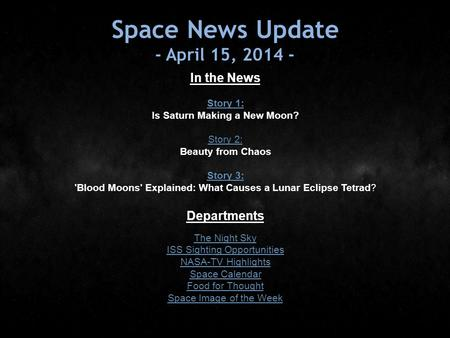 Space News Update - April 15, 2014 - In the News Story 1: Story 1: Is Saturn Making a New Moon? Story 2: Story 2: Beauty from Chaos Story 3: Story 3: 'Blood.