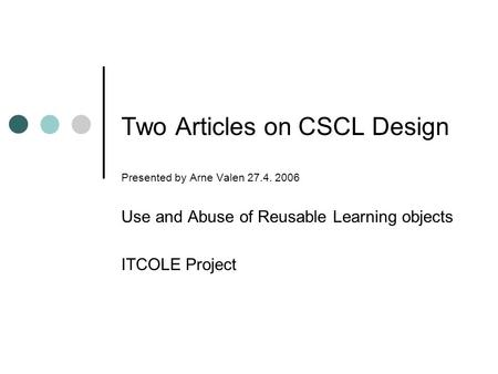 Two <strong>Articles</strong> on CSCL Design Presented by Arne Valen 27.4. 2006 Use and Abuse of Reusable Learning objects ITCOLE Project.