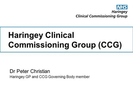 Haringey Clinical Commissioning Group (CCG) Dr Peter Christian Haringey GP and CCG Governing Body member.