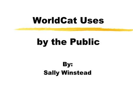 WorldCat Uses by the Public By: Sally Winstead. What is WorldCat? zWorldCat is the world's largest online database of bibliographic and institutional.