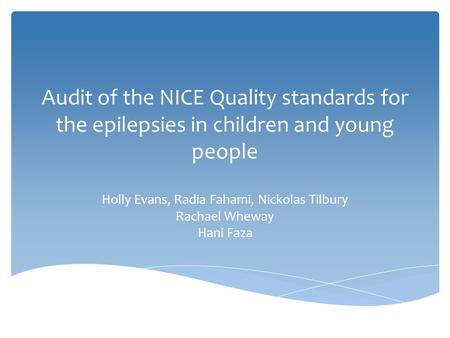 Audit of the NICE Quality standards for the epilepsies in children and young people Holly Evans, Radia Fahami, Nickolas Tilbury Rachael Wheway Hani Faza.
