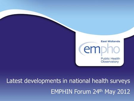 Latest developments in national health surveys EMPHIN Forum 24 th May 2012.