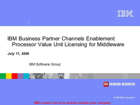 ® © 2006 IBM Corporation IBM Software Group IBM content not to be shared outside your company IBM Business Partner Channels Enablement Processor Value.