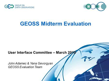 GEOSS Midterm Evaluation User Interface Committee – March 2010 John Adamec & Yana Gevorgyan GEOSS Evaluation Team.