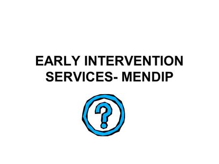 EARLY INTERVENTION SERVICES- MENDIP. What is Early Intervention Early Years Intervention to prevent poor attachment- (As in Graham Allen report 2011)