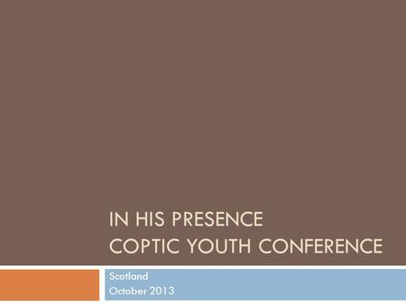 IN HIS PRESENCE COPTIC YOUTH CONFERENCE Scotland October 2013.
