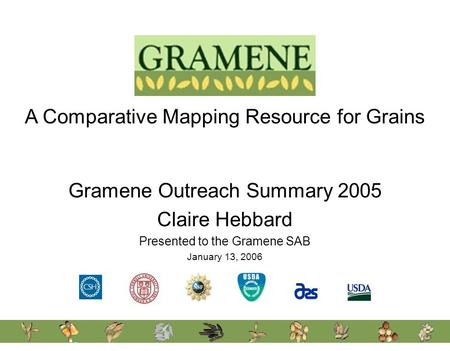 A Comparative Mapping Resource for Grains Gramene Outreach Summary 2005 Claire Hebbard Presented to the Gramene SAB January 13, 2006.