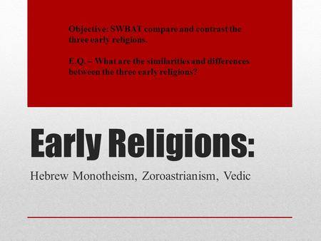 Early Religions: Hebrew Monotheism, Zoroastrianism, Vedic Objective: SWBAT compare and contrast the three early religions. E.Q. – What are the similarities.