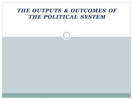 THE OUTPUTS & OUTCOMES OF THE POLITICAL SYSTEM. Nature of Public Policy Outputs: authoritative decisions that government makes Outcomes  Policies or.