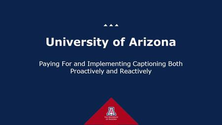 University of Arizona Paying For and Implementing Captioning Both Proactively and Reactively.