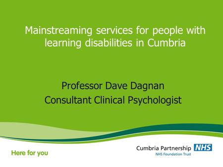 Mainstreaming services for people with learning disabilities in Cumbria Professor Dave Dagnan Consultant Clinical Psychologist.