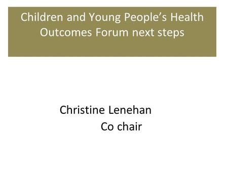 Children and Young People's Health Outcomes Forum next steps Christine Lenehan Co chair.