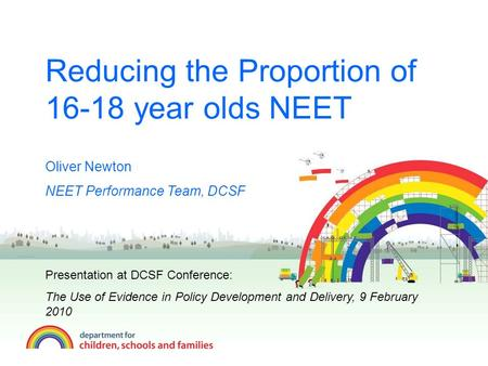 Reducing the Proportion of 16-18 year olds NEET Oliver Newton NEET Performance Team, DCSF Presentation at DCSF Conference: The Use of Evidence in Policy.
