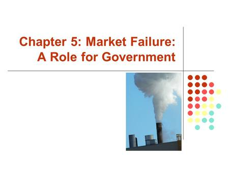 Chapter 5: Market Failure: A Role for Government.
