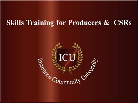 . www.InsuranceCommunityUniversity.com Skills Training for Producers & CSRs.