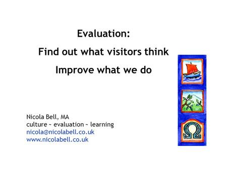 Evaluation: Find out what visitors think Improve what we do Nicola Bell, MA culture ~ evaluation ~ learning