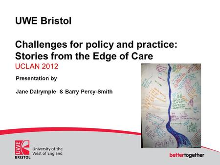 UWE Bristol Challenges for policy and practice: Stories from the Edge of Care UCLAN 2012 Presentation by Jane Dalrymple & Barry Percy-Smith.