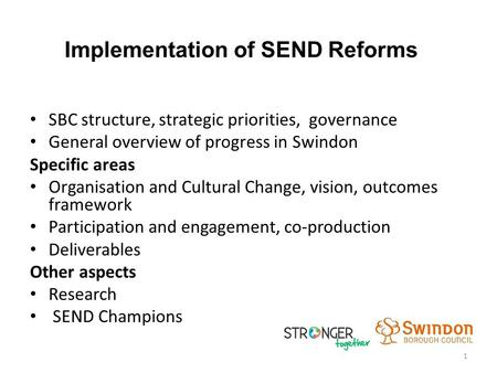 Implementation of SEND Reforms SBC structure, strategic priorities, governance General overview of progress in Swindon Specific areas Organisation and.