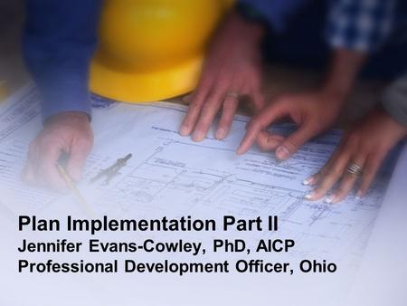 Plan Implementation Part II Jennifer Evans-Cowley, PhD, AICP Professional Development Officer, Ohio.