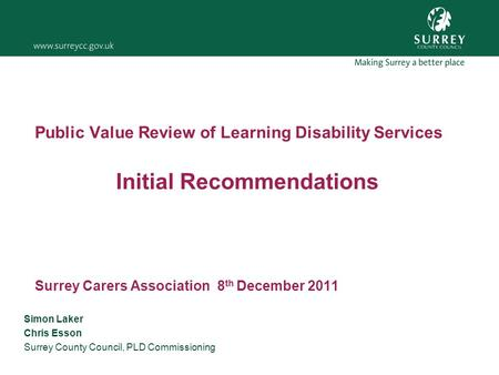 Public Value Review of Learning Disability Services Initial Recommendations Surrey Carers Association 8 th December 2011 Simon Laker Chris Esson Surrey.