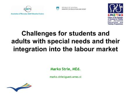 Challenges for students and adults with special needs and their integration into the labour market Marko Strle, MEd.