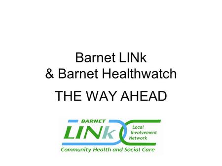 Barnet LINk & Barnet Healthwatch THE WAY AHEAD. WHAT IS A LINK?  Group of individuals & community groups acting together as an independent Local Involvement.