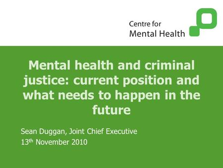 Mental health and criminal justice: current position and what needs to happen in the future Sean Duggan, Joint Chief Executive 13 th November 2010.
