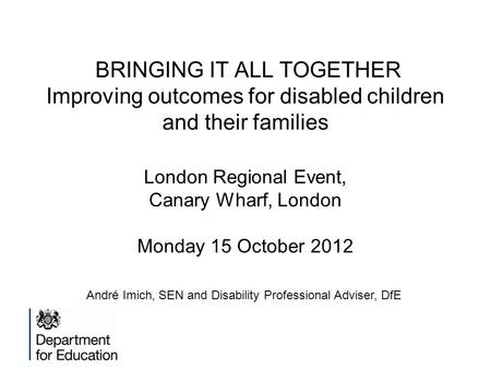 BRINGING IT ALL TOGETHER Improving outcomes for disabled children and their families London Regional Event, Canary Wharf, London Monday 15 October 2012.