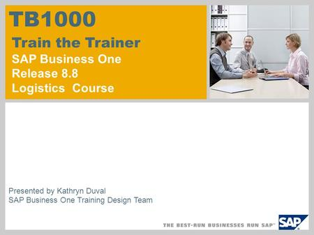 © SAP 2007 / Page 1 Presented by Kathryn Duval SAP Business One Training Design Team TB1000 Train the Trainer SAP Business One Release 8.8 Logistics Course.