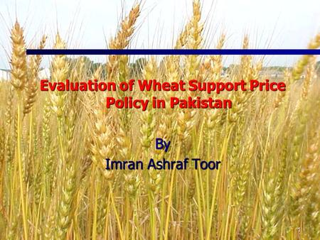 1 Evaluation of Wheat Support Price Policy in Pakistan By Imran Ashraf Toor.