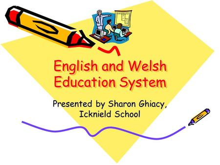 English and Welsh Education System Presented by Sharon Ghiacy, Icknield School.