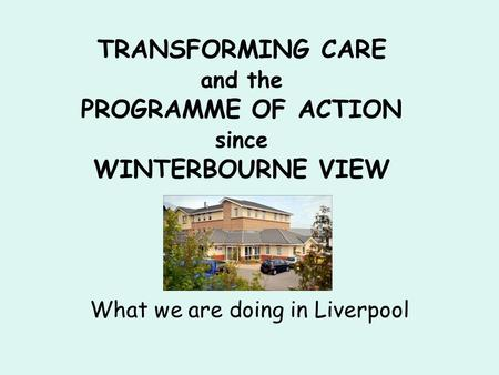 TRANSFORMING CARE and the PROGRAMME OF ACTION since WINTERBOURNE VIEW What we are doing in Liverpool.
