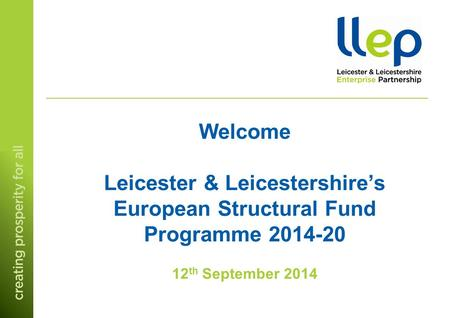 Welcome Leicester & Leicestershire's European Structural Fund Programme 2014-20 12 th September 2014.