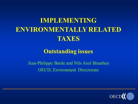 OECD IMPLEMENTING ENVIRONMENTALLY RELATED TAXES Outstanding issues Jean-Philippe Barde and Nils Axel Braathen OECD, Environment Directorate.