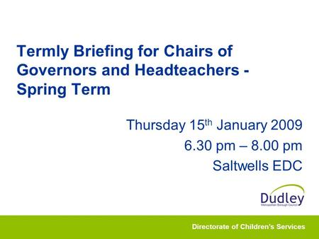 Directorate of Children's Services Termly Briefing for Chairs of Governors and Headteachers - Spring Term Thursday 15 th January 2009 6.30 pm – 8.00 pm.