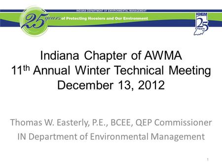 Indiana Chapter of AWMA 11 th Annual Winter Technical Meeting December 13, 2012 Thomas W. Easterly, P.E., BCEE, QEP Commissioner IN Department of Environmental.