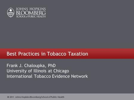  2011 Johns Hopkins Bloomberg School of Public Health Best Practices in Tobacco Taxation Frank J. Chaloupka, PhD University of Illinois at Chicago International.