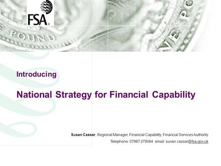 Introducing National Strategy for Financial Capability Susan Cassar, Regional Manager, Financial Capability, Financial Services Authority Telephone: 07967.